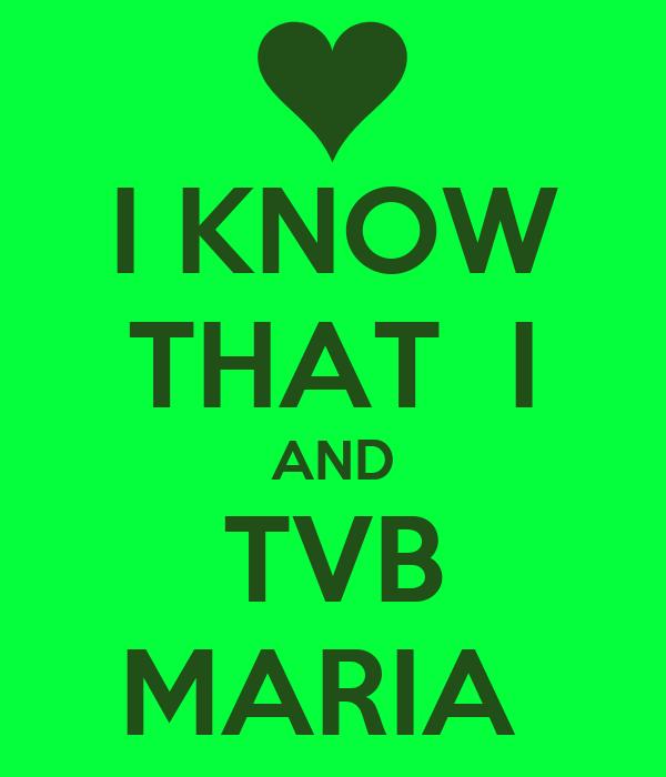I KNOW THAT  I AND TVB MARIA