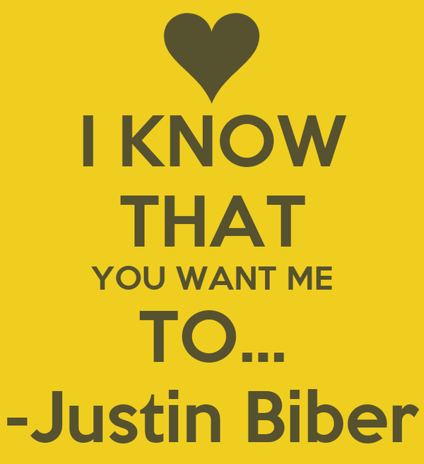 I KNOW THAT YOU WANT ME TO... -Justin Biber