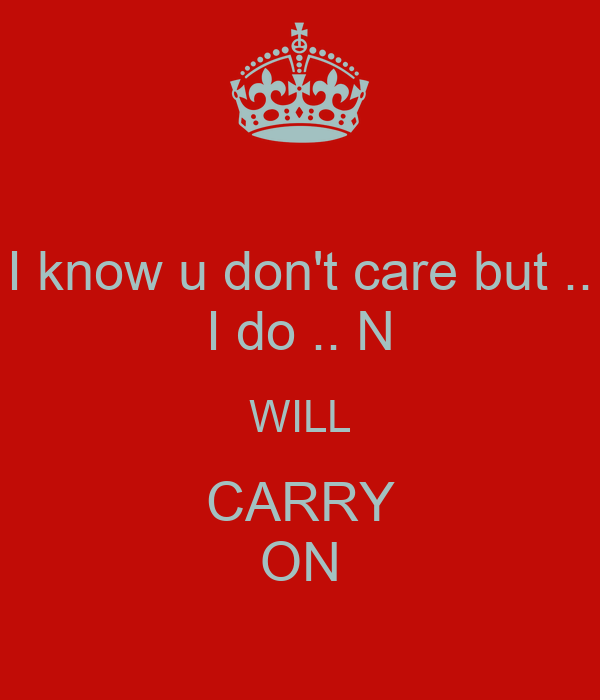 I know u don't care but .. I do .. N WILL CARRY ON