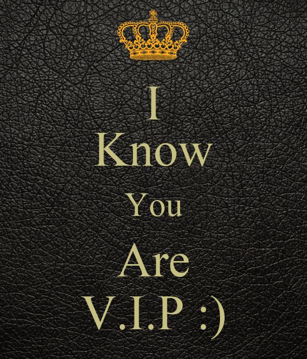 I Know You Are V.I.P :)