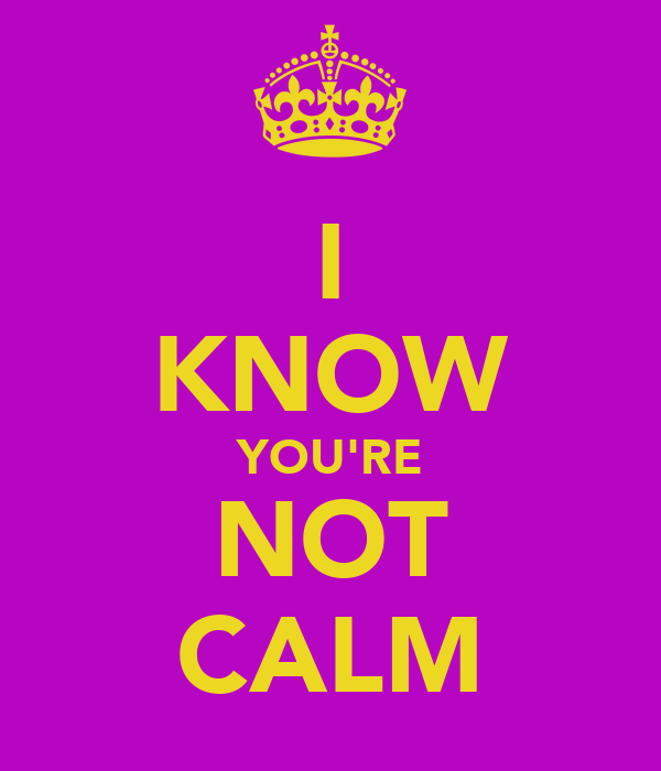 I KNOW YOU'RE NOT CALM