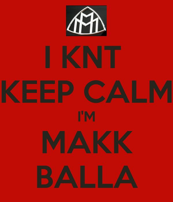 I KNT  KEEP CALM I'M MAKK BALLA