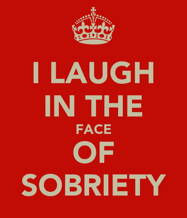 I LAUGH IN THE FACE OF SOBRIETY