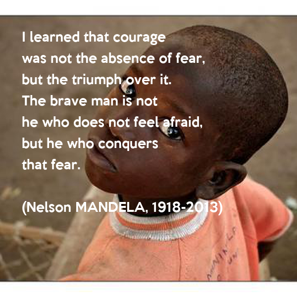 I learned that courage was not the absence of fear, but the triumph over it. The brave man is not  he who does not feel afraid, but he who conquers  that fear.  (Nelson MANDELA, 1918-2013)