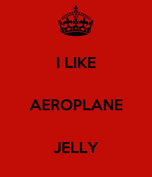 I LIKE  AEROPLANE  JELLY