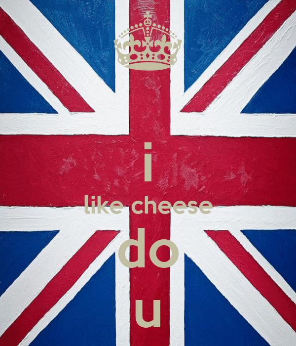 i like cheese do u