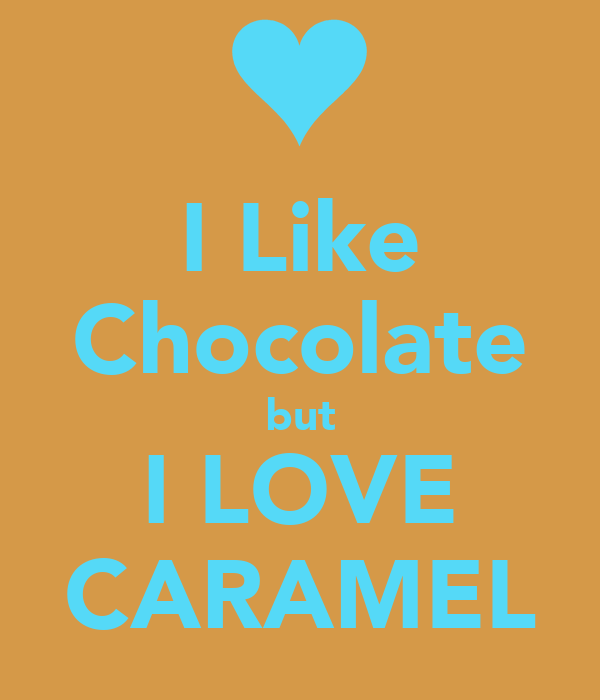 I Like Chocolate but I LOVE CARAMEL