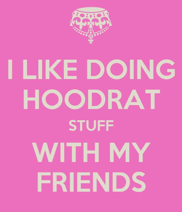 I LIKE DOING HOODRAT STUFF WITH MY FRIENDS