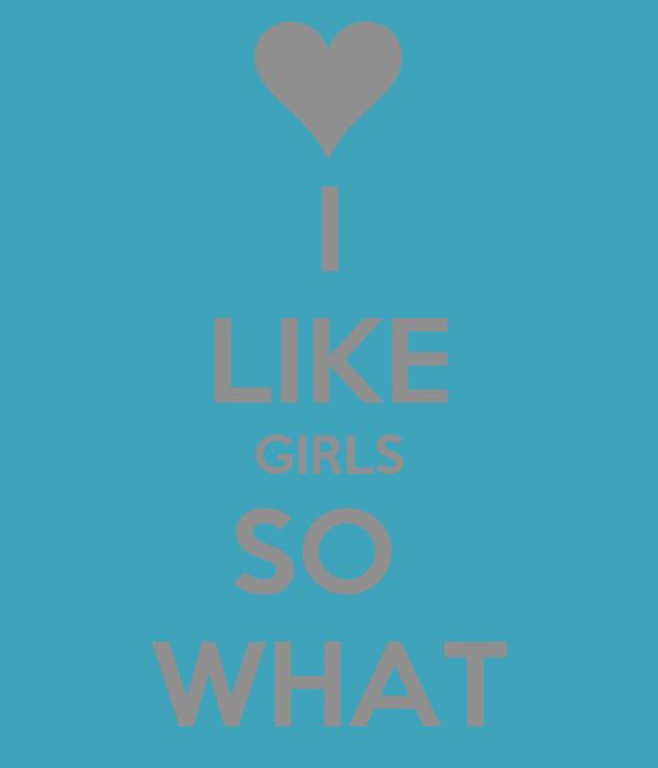 I LIKE GIRLS SO  WHAT