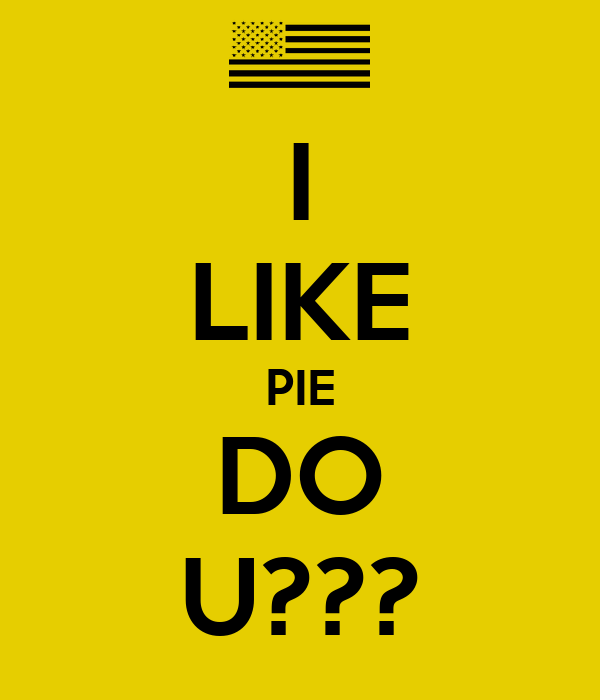 I LIKE PIE DO U???