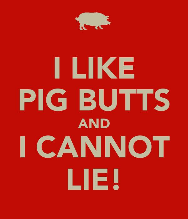 I LIKE PIG BUTTS AND I CANNOT LIE!