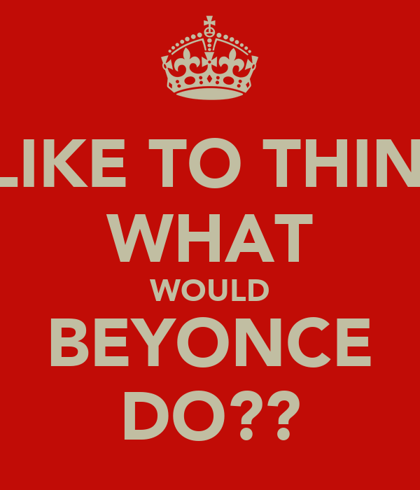 I LIKE TO THINK WHAT WOULD BEYONCE DO??