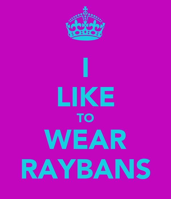 I LIKE TO WEAR RAYBANS