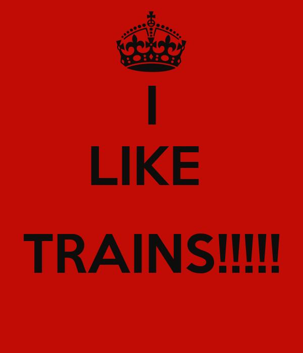 I LIKE   TRAINS!!!!!