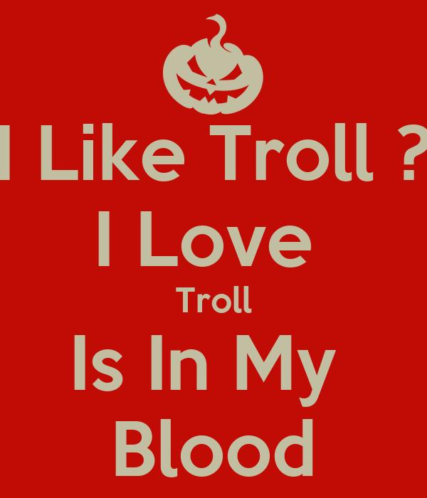 I Like Troll ? I Love  Troll Is In My  Blood