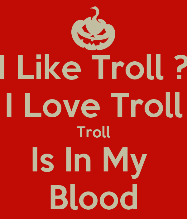 I Like Troll ? I Love Troll Troll Is In My  Blood