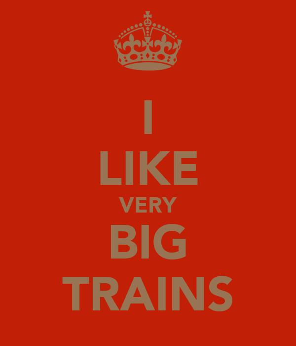 I LIKE VERY BIG TRAINS