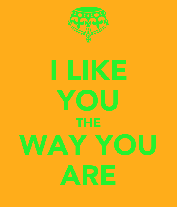 I LIKE YOU THE WAY YOU ARE