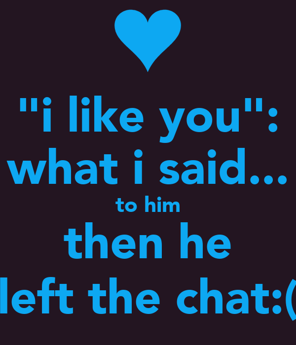 """""""i like you"""": what i said... to him then he left the chat:("""