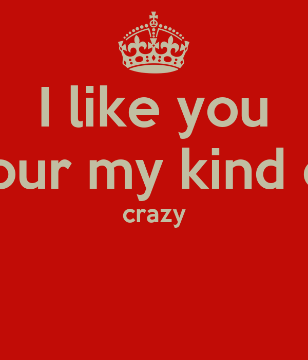 I like you your my kind of crazy
