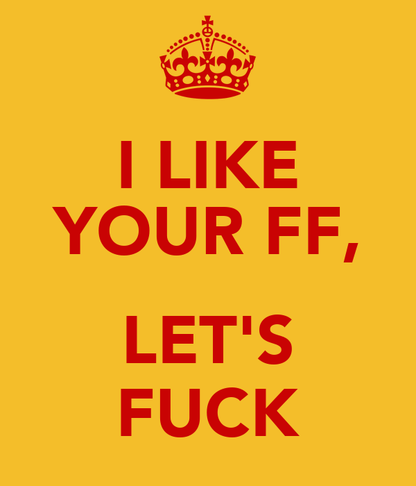 I LIKE YOUR FF,  LET'S FUCK