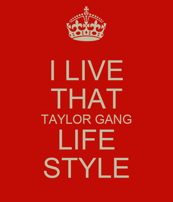 I LIVE THAT TAYLOR GANG LIFE STYLE