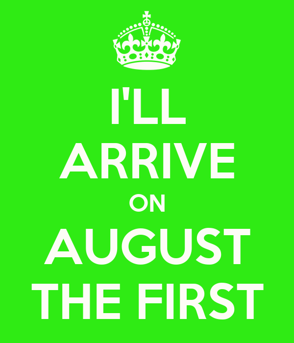 I'LL ARRIVE ON AUGUST THE FIRST