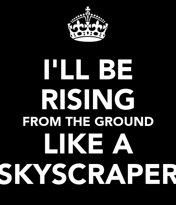 I'LL BE RISING FROM THE GROUND LIKE A SKYSCRAPER