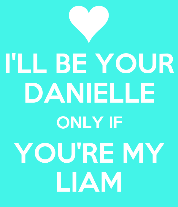 I'LL BE YOUR DANIELLE ONLY IF YOU'RE MY LIAM