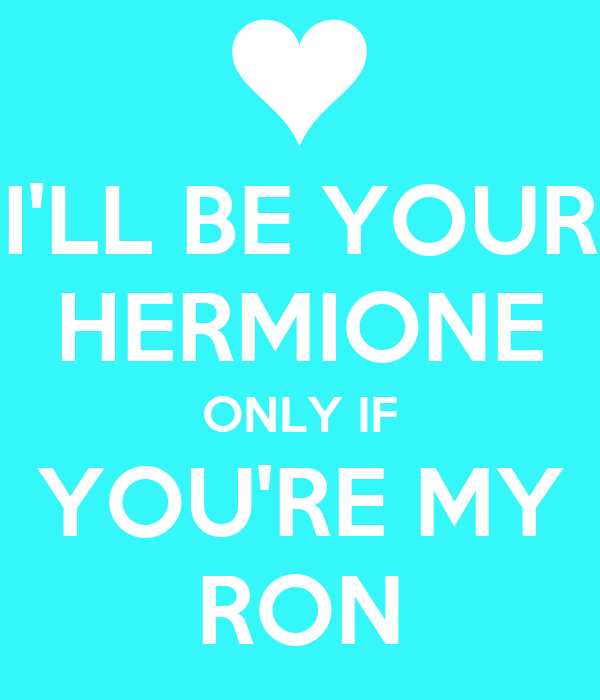 I'LL BE YOUR HERMIONE ONLY IF YOU'RE MY RON