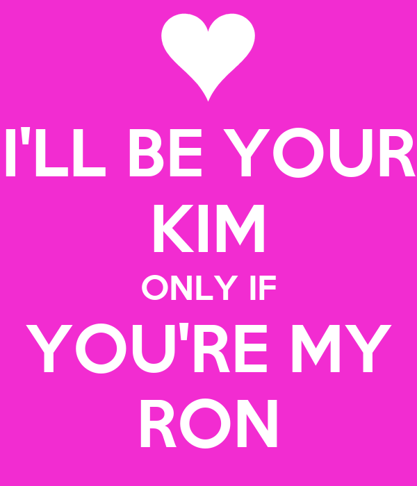 I'LL BE YOUR KIM ONLY IF YOU'RE MY RON