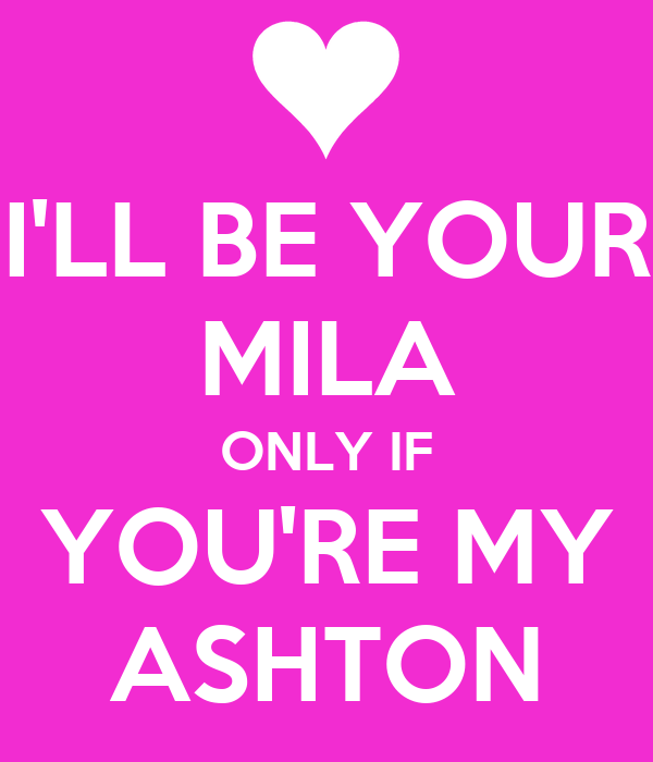 I'LL BE YOUR MILA ONLY IF YOU'RE MY ASHTON