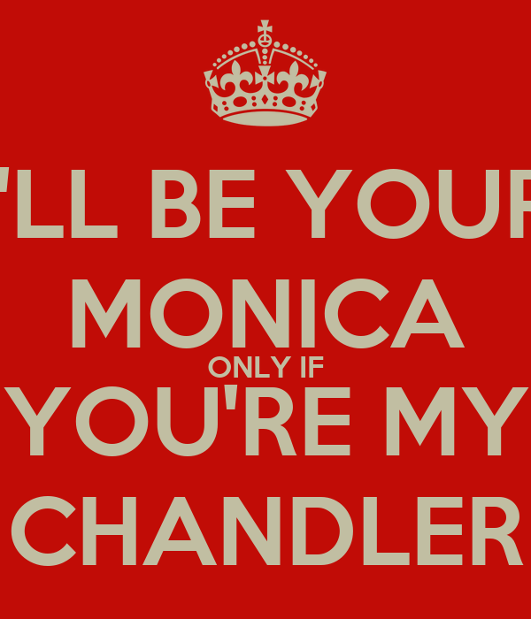 I'LL BE YOUR MONICA ONLY IF YOU'RE MY CHANDLER