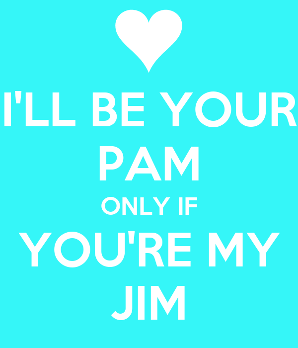 I'LL BE YOUR PAM ONLY IF YOU'RE MY JIM
