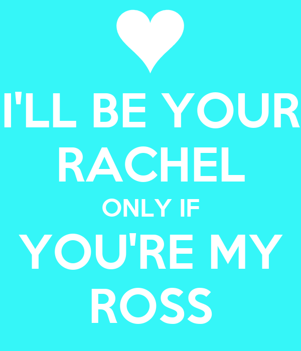 I'LL BE YOUR RACHEL ONLY IF YOU'RE MY ROSS
