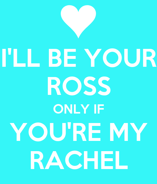 I'LL BE YOUR ROSS ONLY IF YOU'RE MY RACHEL