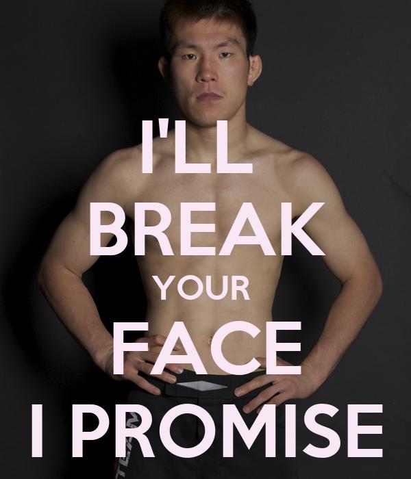 I'LL  BREAK YOUR  FACE I PROMISE