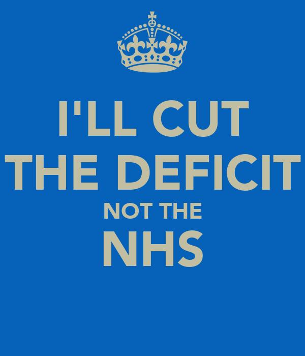 I'LL CUT THE DEFICIT NOT THE NHS
