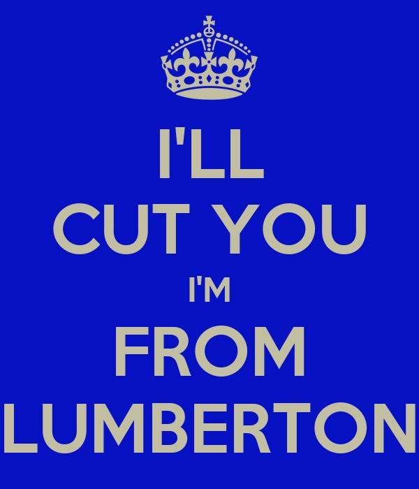 I'LL CUT YOU I'M FROM LUMBERTON