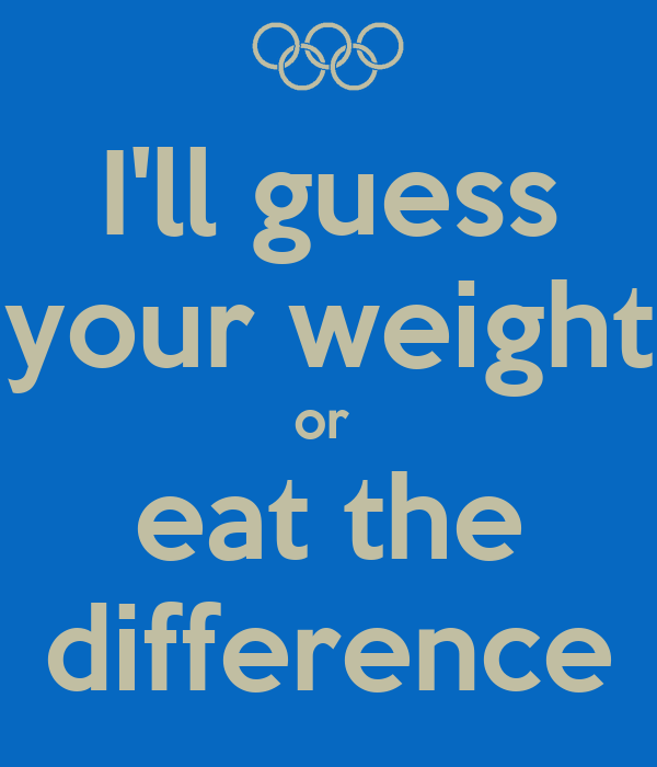 I'll guess your weight or  eat the difference