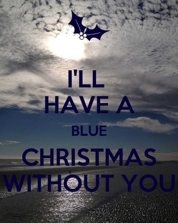 ill have a blue christmas without you - I Ll Have A Blue Christmas Without You
