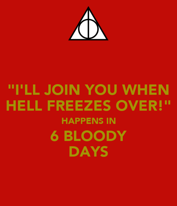 """""""I'LL JOIN YOU WHEN HELL FREEZES OVER!"""" HAPPENS IN 6 BLOODY DAYS"""