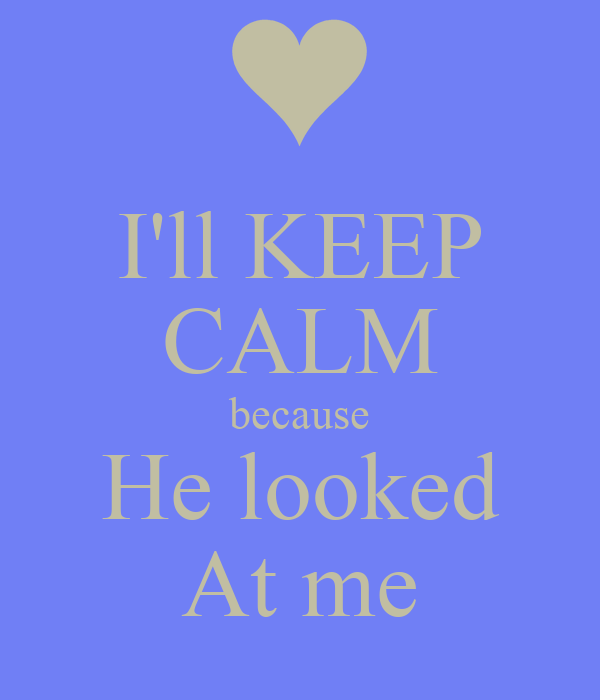 I'll KEEP CALM because He looked At me