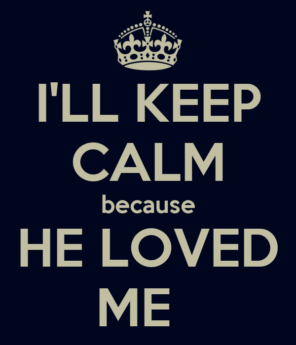 I'LL KEEP CALM because HE LOVED ME