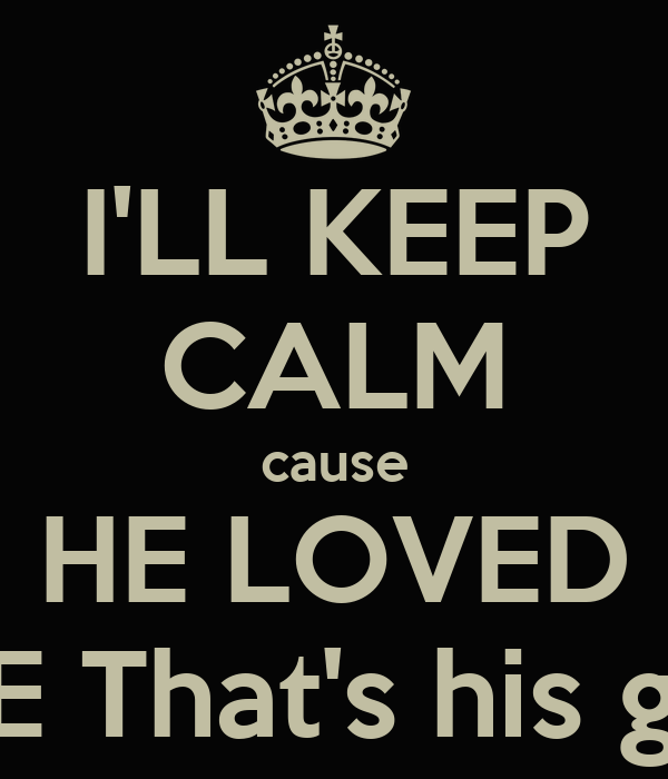 I'LL KEEP CALM cause HE LOVED ME That's his gift