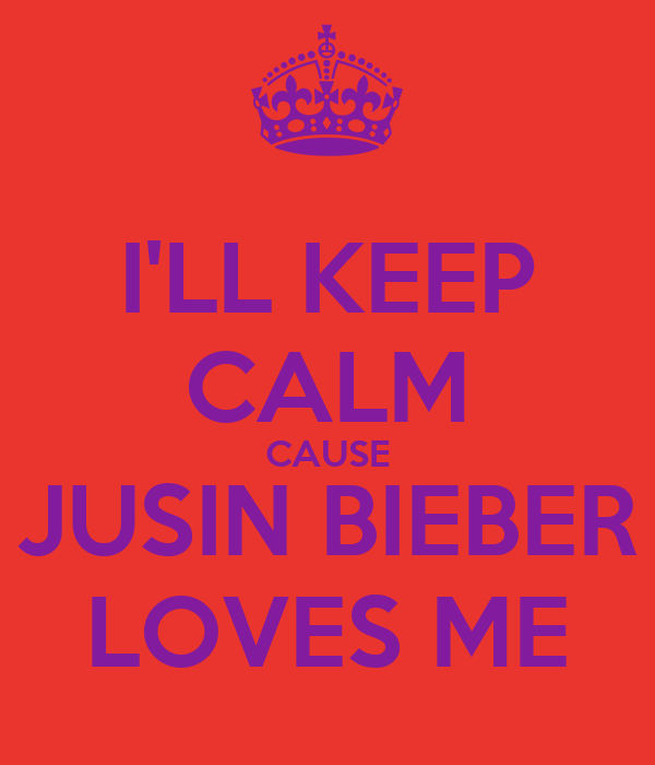 I'LL KEEP CALM CAUSE JUSIN BIEBER LOVES ME