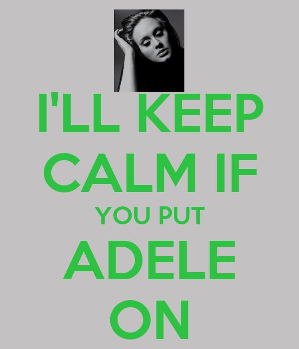 I'LL KEEP CALM IF YOU PUT ADELE ON