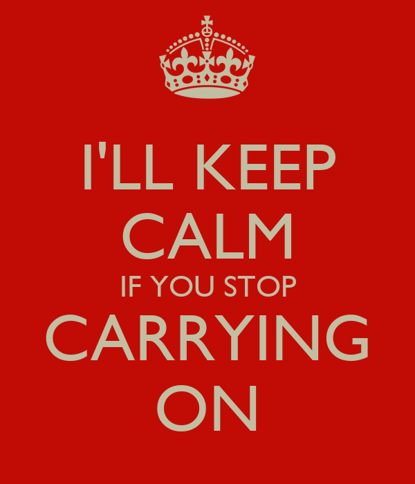 I'LL KEEP CALM IF YOU STOP CARRYING ON