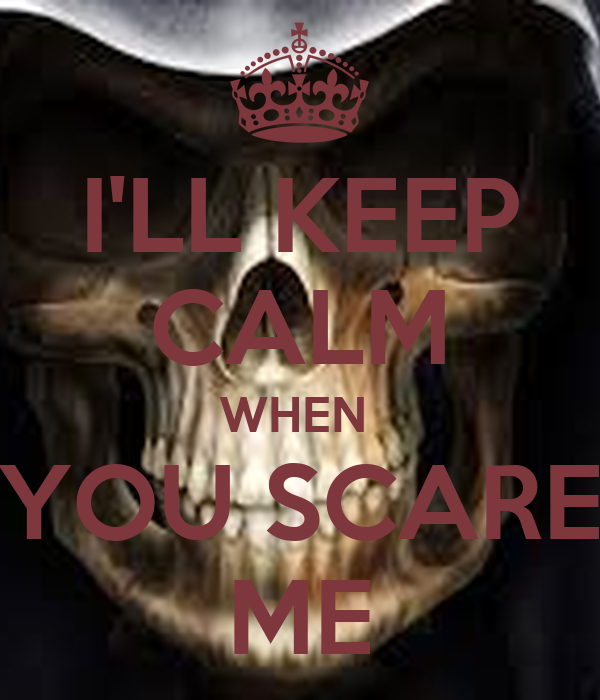 I'LL KEEP CALM WHEN  YOU SCARE ME