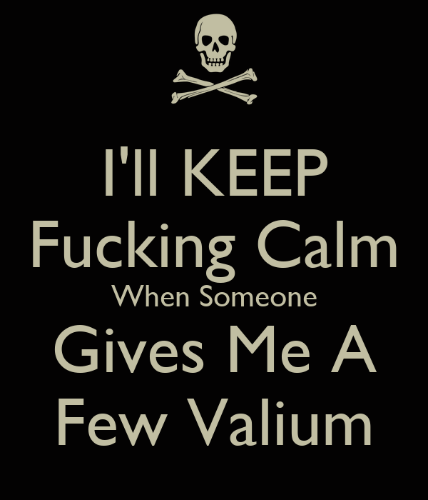 I'll KEEP Fucking Calm When Someone Gives Me A Few Valium